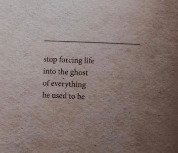 stop forcing life into the ghost of what he used to be poem